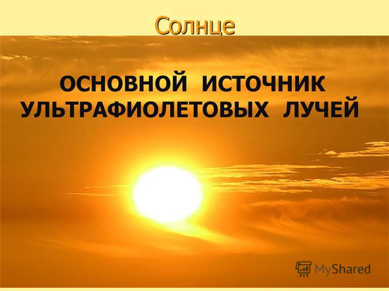 Солнце ОСНОВНОЙ ИСТОЧНИК УЛЬТРАФИОЛЕТОВЫХ ЛУЧЕЙ