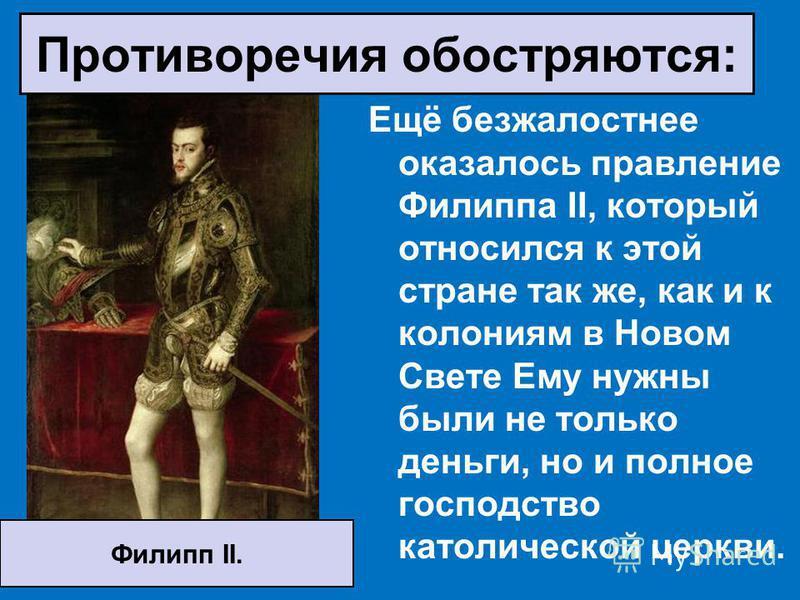 Ещё безжалостнее оказалось правление Филиппа II, который относился к этой стране так же, как и к колониям в Новом Свете Ему нужны были не только деньги, но и полное господство католической церкви. Филипп II. Противоречия обостряются: