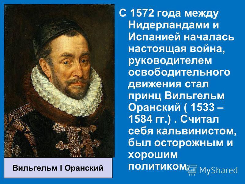 С 1572 года между Нидерландами и Испанией началась настоящая война, руководителем освободительного движения стал принц Вильгельм Оранский ( 1533 – 1584 гг.). Считал себя кальвинистом, был осторожным и хорошим политиком. Вильгельм I Оранский