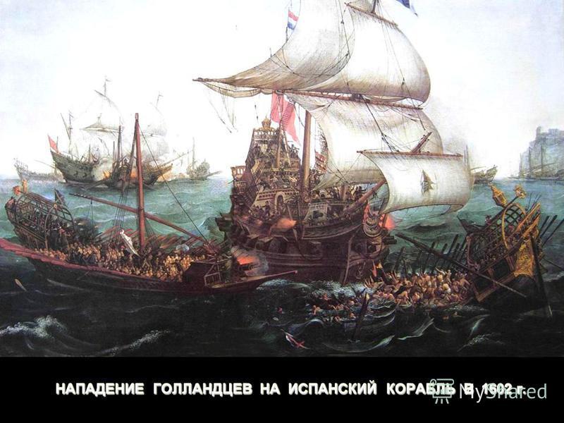 НАПАДЕНИЕ ГОЛЛАНДЦЕВ НА ИСПАНСКИЙ КОРАБЛЬ В 1602 г.