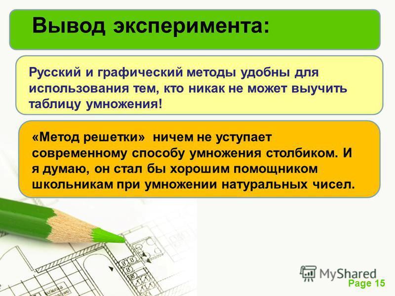 Page 15 Вывод эксперимента: Русский и графический методы удобны для использования тем, кто никак не может выучить таблицу умножения! «Метод решетки» ничем не уступает современному способу умножения столбиком. И я думаю, он стал бы хорошим помощником