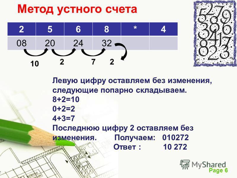 Page 6 Метод устного счета 2568*4 08202432 Левую цифру оставляем без изменения, следующие попарно складываем. 8+2=10 0+2=2 4+3=7 Последнюю цифру 2 оставляем без изменения. Получаем: 010272 Ответ : 10 272 10 272