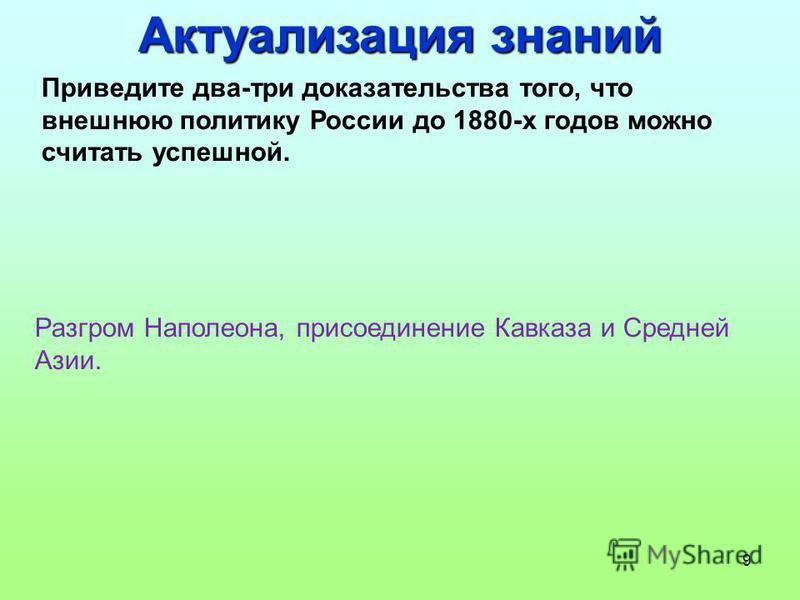 9 Приведите два-три доказательства того, что внешнюю политику России до 1880-х годов можно считать успешной. Разгром Наполеона, присоединение Кавказа и Средней Азии. Актуализация знаний