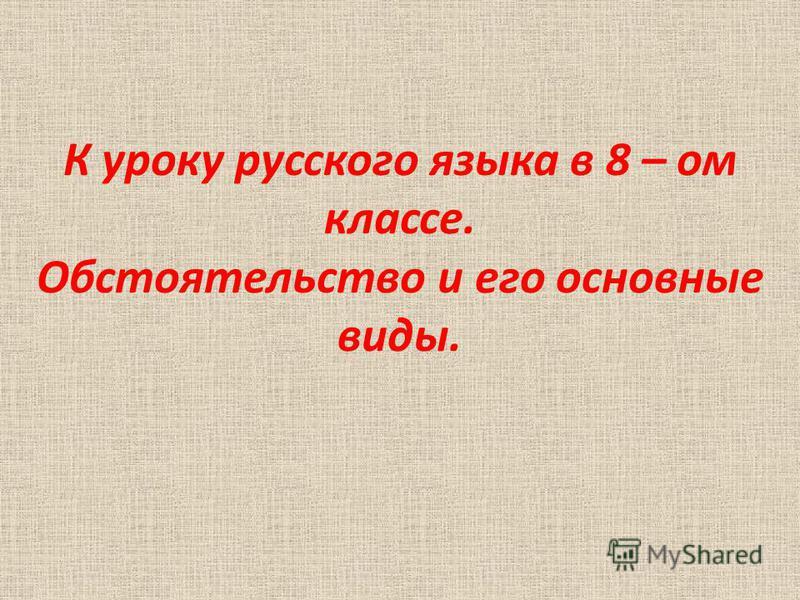 К уроку русского языка в 8 – ом классе. Обстоятельство и его основные виды.