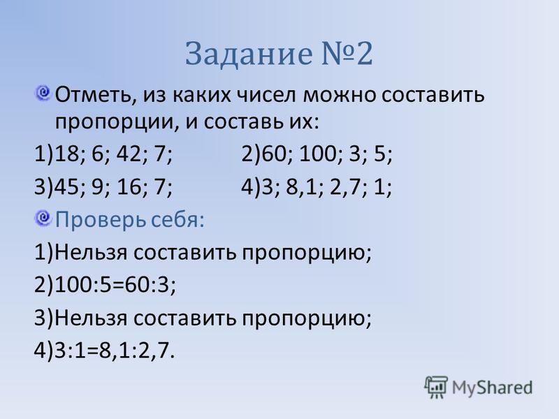 Задание 2 Отметь, из каких чисел можно составить пропорции, и составь их : 1)18; 6; 42; 7; 2)60; 100; 3; 5; 3)45; 9; 16; 7; 4)3; 8,1; 2,7; 1; Проверь себя : 1) Нельзя составить пропорцию ; 2)100:5=60:3; 3) Нельзя составить пропорцию ; 4)3:1=8,1:2,7.