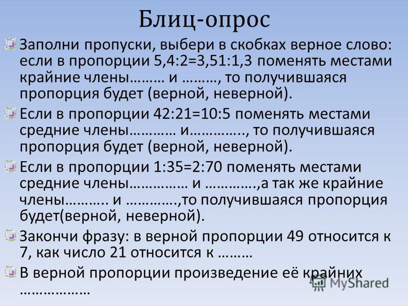 Блиц - опрос Заполни пропуски, выбери в скобках верное слово : если в пропорции 5,4:2=3,51:1,3 поменять местами крайние члены ……… и ………, то получившаяся пропорция будет ( верной, неверной ). Если в пропорции 42:21=10:5 поменять местами средние члены