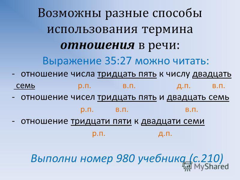 Возможны разные способы использования термина отношения в речи : Выражение 35:27 можно читать : -отношение числа тридцать пять к числу двадцать семь р. п. в. п. д. п. в. п. -отношение чисел тридцать пять и двадцать семь р. п. в. п. в. п. -отношение т