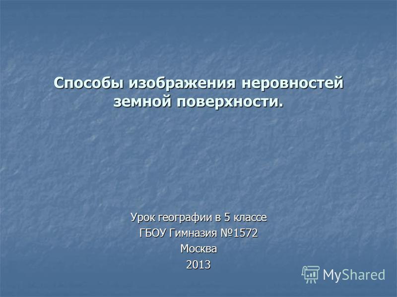 Способы изображения неровностей земной поверхности. Урок географии в 5 классе ГБОУ Гимназия 1572 Москва 2013