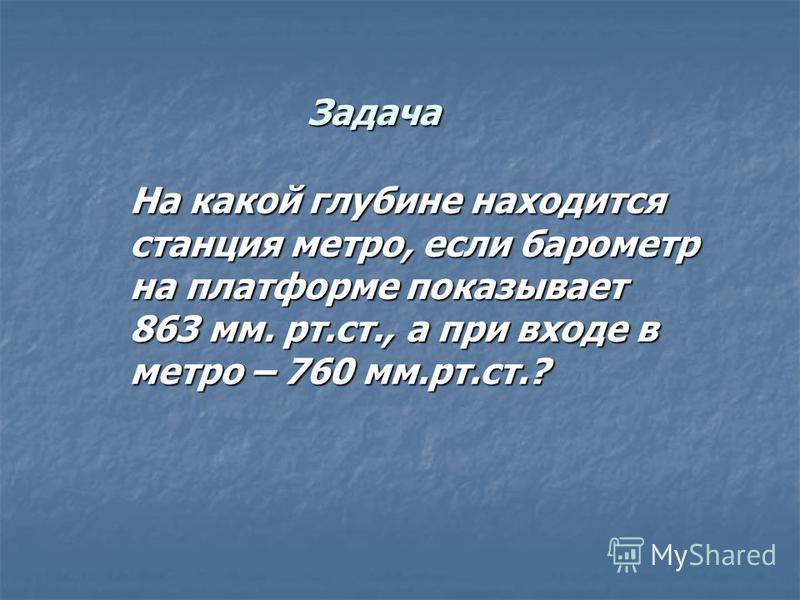 На какой глубине находится станция метро, если барометр на платформе показывает 863 мм. рт.ст., а при входе в метро – 760 мм.рт.ст.? Задача