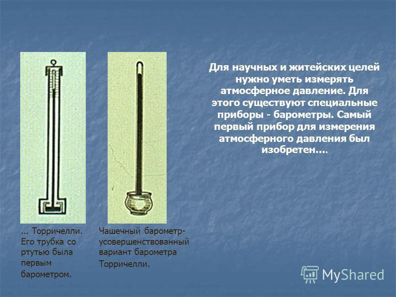 Для научных и житейских целей нужно уметь измерять атмосферное давление. Для этого существуют специальные приборы - барометры. Самый первый прибор для измерения атмосферного давления был изобретен....... Торричелли. Его трубка со ртутью была первым б