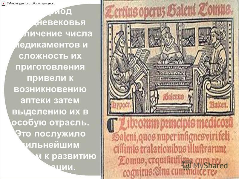 В период средневековья увеличение числа медикаментов и сложность их приготовления привели к возникновению аптеки затем выделению их в особую отрасль. Это послужило сильнейшим толчком к развитию фармации.