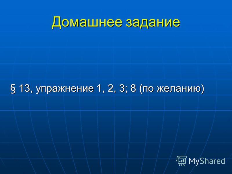 Домашнее задание § 13, упражнение 1, 2, 3; 8 (по желанию)
