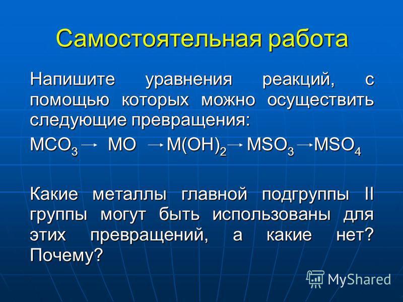 Самостоятельная работа Напишите уравнения реакций, с помощью которых можно осуществить следующие превращения: MCO 3 MO M(OH) 2 MSO 3 MSO 4 Какие металлы главной подгруппы II группы могут быть использованы для этих превращений, а какие нет? Почему?