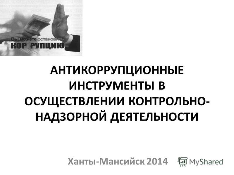 АНТИКОРРУПЦИОННЫЕ ИНСТРУМЕНТЫ В ОСУЩЕСТВЛЕНИИ КОНТРОЛЬНО- НАДЗОРНОЙ ДЕЯТЕЛЬНОСТИ Ханты-Мансийск 2014