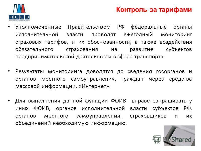 Контроль за тарифами Уполномоченные Правительством РФ федеральные органы исполнительной власти проводят ежегодный мониторинг страховых тарифов, и их обоснованности, а также воздействия обязательного страхования на развитие субъектов предпринимательск