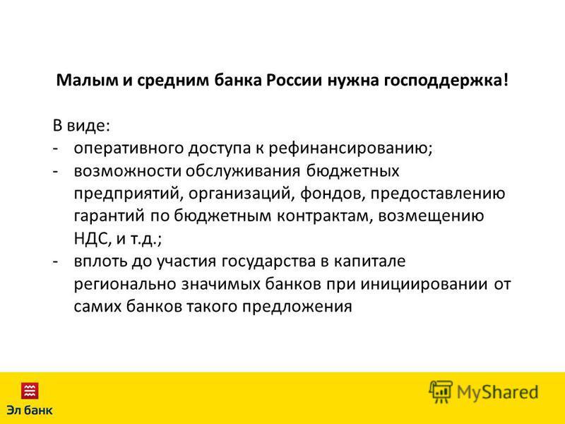 Малым и средним банка России нужна господдержка! В виде: -оперативного доступа к рефинансированию; -возможности обслуживания бюджетных предприятий, организаций, фондов, предоставлению гарантий по бюджетным контрактам, возмещению НДС, и т.д.; -вплоть