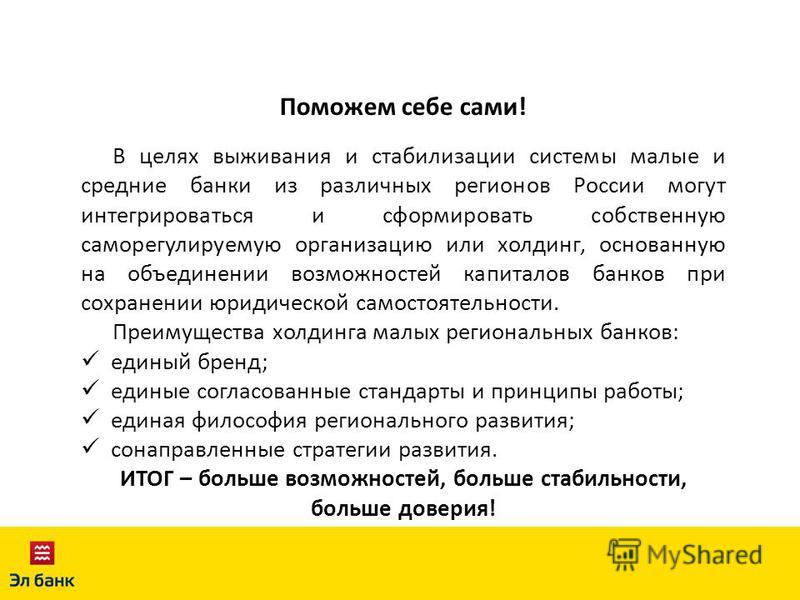 Поможем себе сами! В целях выживания и стабилизации системы малые и средние банки из различных регионов России могут интегрироваться и сформировать собственную саморегулируемую организацию или холдинг, основанную на объединении возможностей капиталов