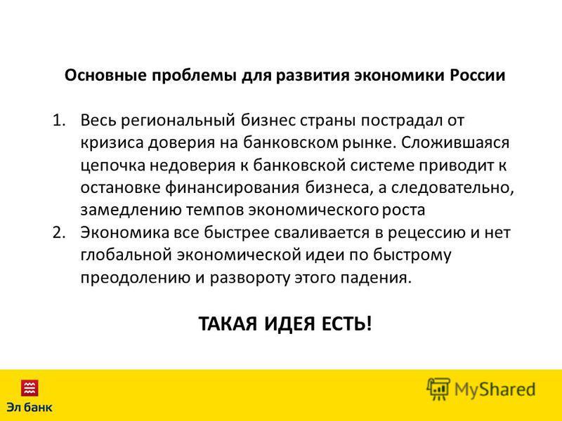 Основные проблемы для развития экономики России 1. Весь региональный бизнес страны пострадал от кризиса доверия на банковском рынке. Сложившаяся цепочка недоверия к банковской системе приводит к остановке финансирования бизнеса, а следовательно, заме