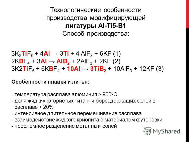 Технологические особенности производства модифицирующей лигатуры Al-Ti5-B1 Способ производства: 3K 2 TiF 6 + 4Al 3Ti + 4 AlF 3 + 6KF (1) 2KBF 4 + 3Al AlB 2 + 2AlF 3 + 2KF (2) 3K2TiF 6 + 6KBF 4 + 10Al 3TiB 2 + 10AlF 3 + 12KF (3) Особенности плавки и л