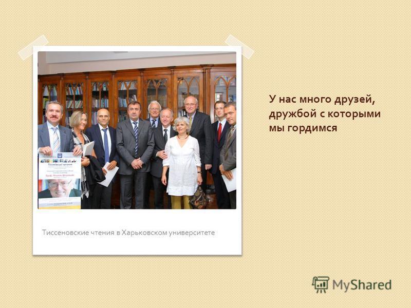 У нас много друзей, дружбой с которыми мы гордимся Тиссеновские чтения в Харьковском университете