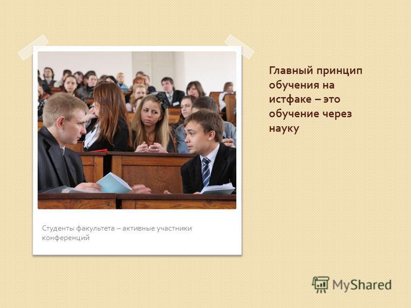 Главный принцип обучения на истфаке – это обучение через науку Студенты факультета – активные участники конференций