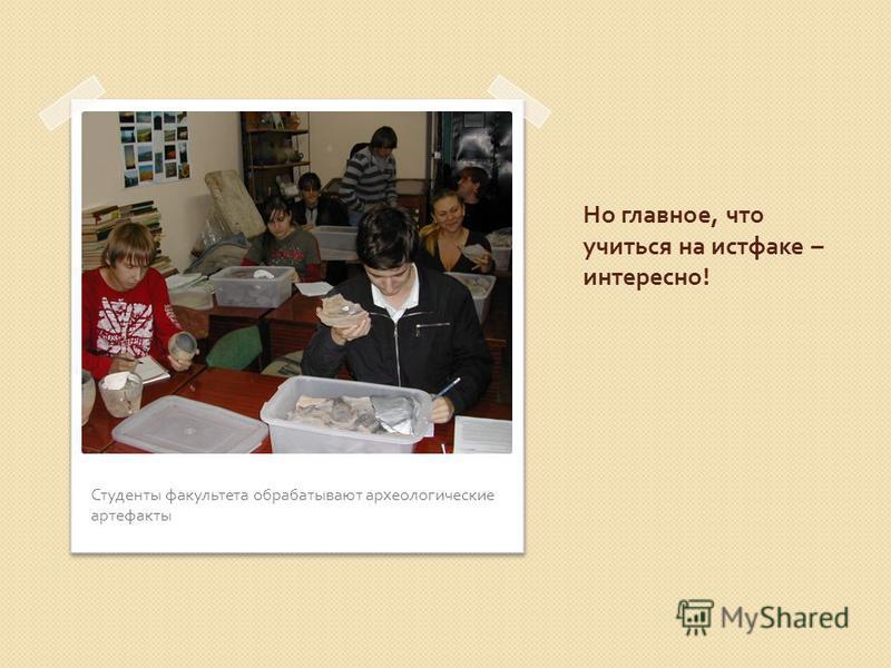 Но главное, что учиться на истфаке – интересно ! Студенты факультета обрабатывают археологические артефакты