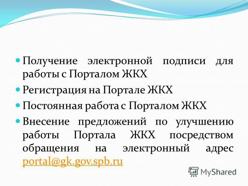 Получение электронной подписи для работы с Порталом ЖКХ Регистрация на Портале ЖКХ Постоянная работа с Порталом ЖКХ Внесение предложений по улучшению работы Портала ЖКХ посредством обращения на электронный адрес portal@gk.gov.spb.ru portal@gk.gov.spb