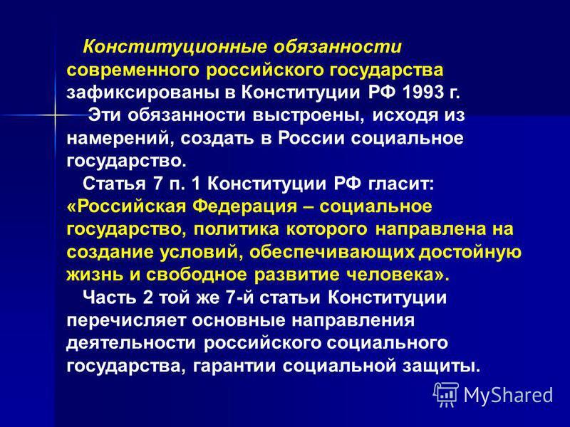 Конституционные обязанности современного российского государства зафиксированы в Конституции РФ 1993 г. Эти обязанности выстроены, исходя из намерений, создать в России социальное государство. Статья 7 п. 1 Конституции РФ гласит: «Российская Федераци