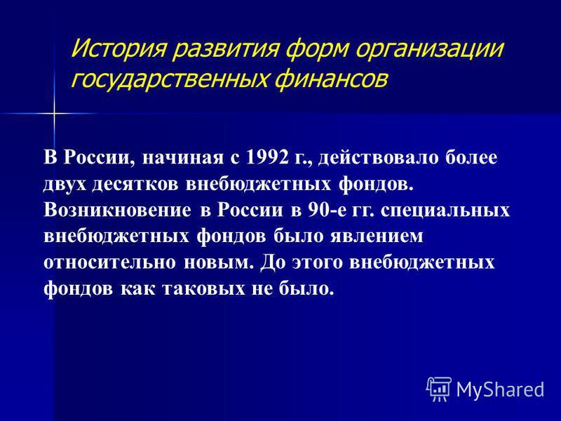В России, начиная с 1992 г., действовало более двух десятков внебюджетных фондов. Возникновение в России в 90-е гг. специальных внебюджетных фондов было явлением относительно новым. До этого внебюджетных фондов как таковых не было. История развития ф
