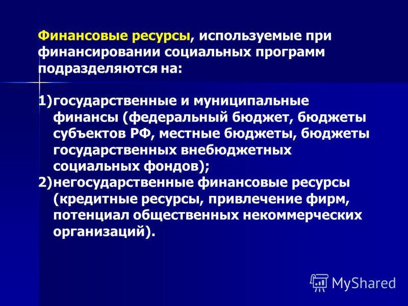 Финансовые ресурсы, используемые при финансировании социальных программ подразделяются на: 1)государственные и муниципальные финансы (федеральный бюджет, бюджеты субъектов РФ, местные бюджеты, бюджеты государственных внебюджетных социальных фондов);