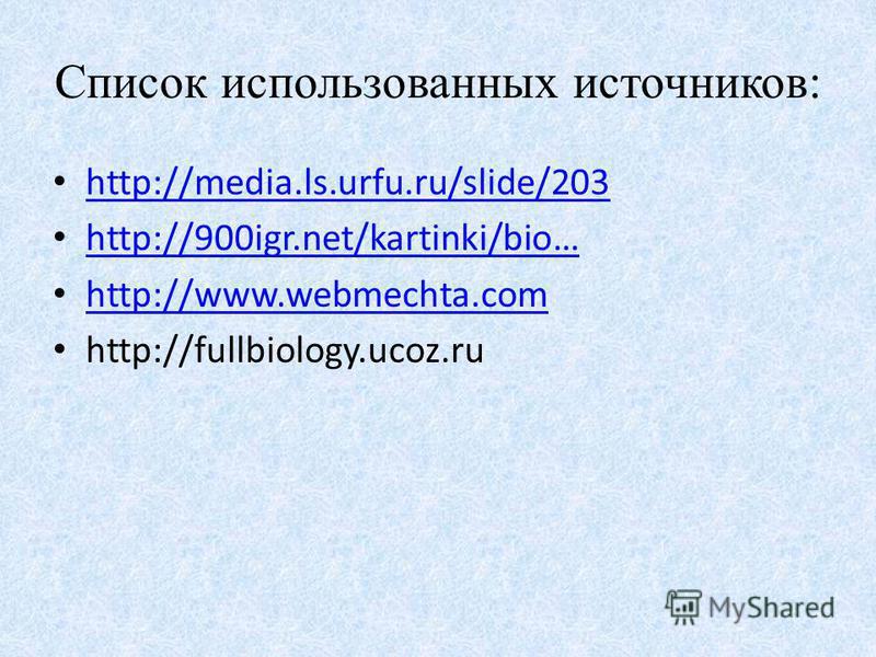 Список использованных источников: http://media.ls.urfu.ru/slide/203 http://900igr.net/kartinki/bio… http://www.webmechta.com http://fullbiology.ucoz.ru