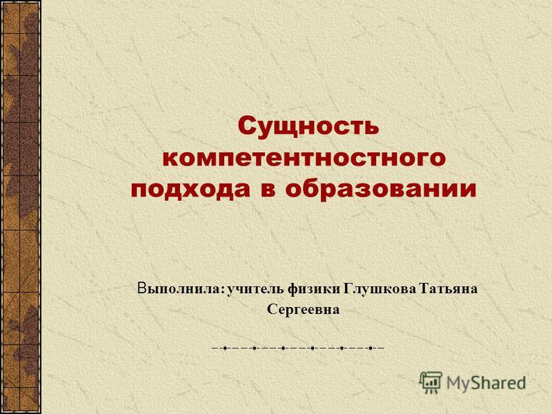 Сущность компетентностного подхода в образовании В ыполнила: учитель физики Глушкова Татьяна Сергеевна