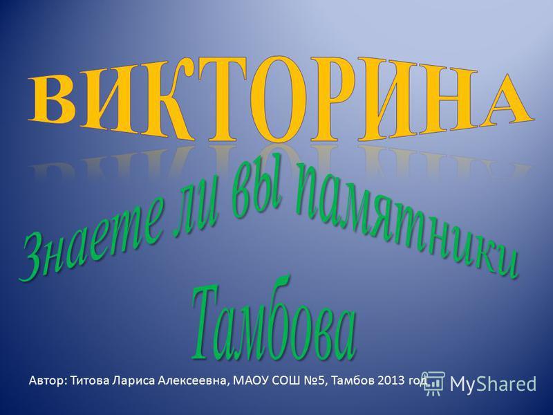Автор: Титова Лариса Алексеевна, МАОУ СОШ 5, Тамбов 2013 год