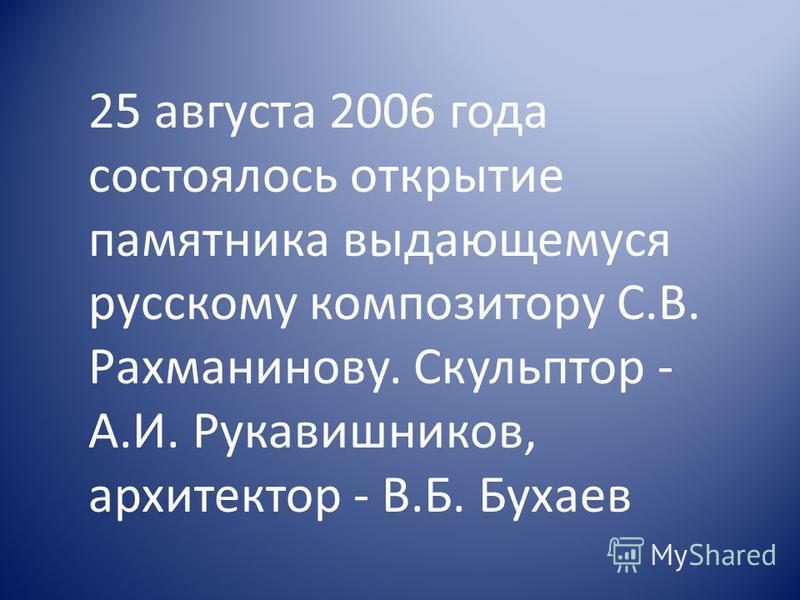 25 августа 2006 года состоялось открытие памятника выдающемуся русскому композитору С.В. Рахманинову. Скульптор - А.И. Рукавишников, архитектор - В.Б. Бухаев