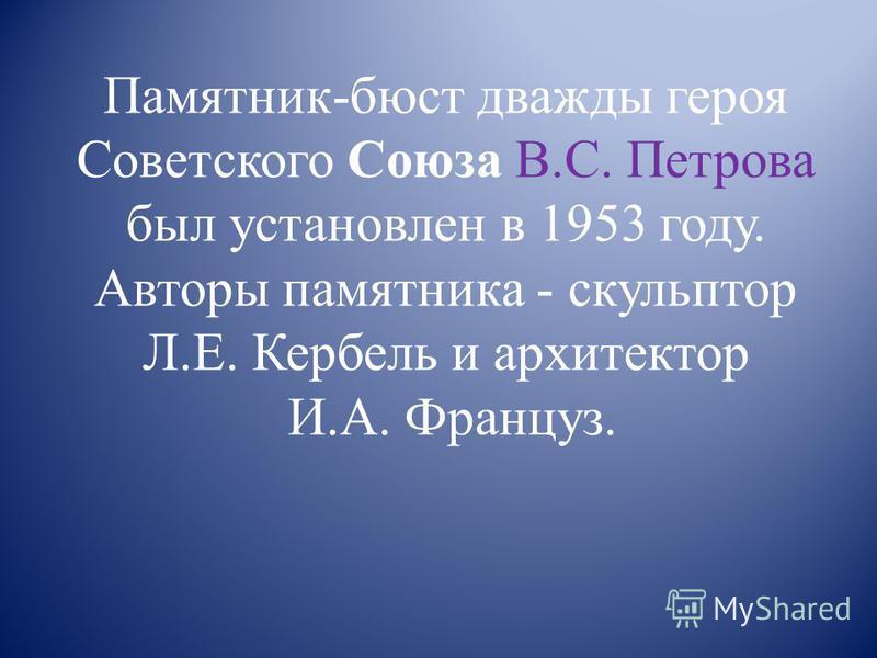 Памятник-бюст дважды героя Советского Союза В.С. Петрова был установлен в 1953 году. Авторы памятника - скульптор Л.Е. Кербель и архитектор И.А. Француз.