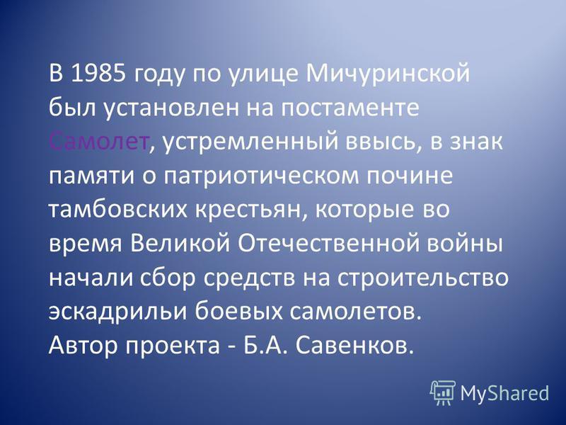 В 1985 году по улице Мичуринской был установлен на постаменте Самолет, устремленный ввысь, в знак памяти о патриотическом почине тамбовских крестьян, которые во время Великой Отечественной войны начали сбор средств на строительство эскадрильи боевых