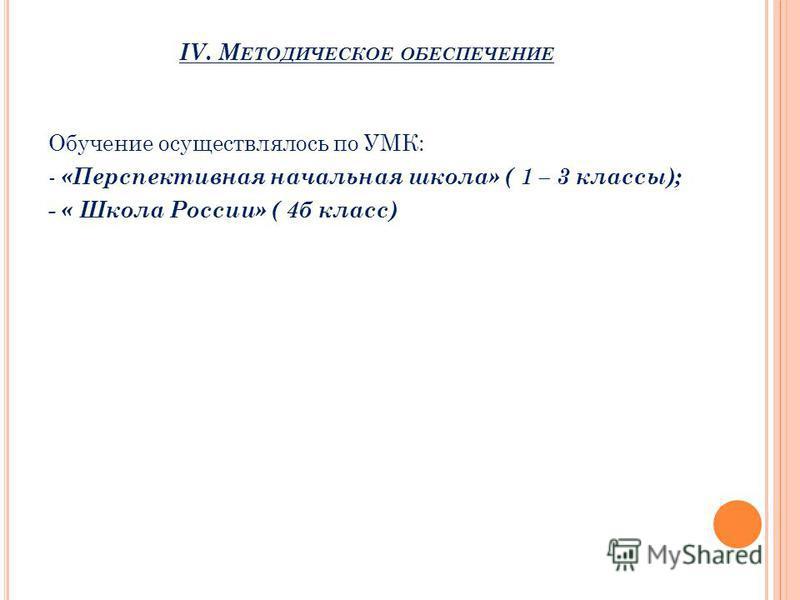 IV. М ЕТОДИЧЕСКОЕ ОБЕСПЕЧЕНИЕ Обучение осуществлялось по УМК: - «Перспективная начальная школа» ( 1 – 3 классы); - « Школа России» ( 4 б класс)