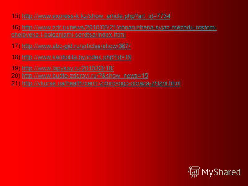 14 15) http://www.express-k.kz/show_article.php?art_id=7734http://www.express-k.kz/show_article.php?art_id=7734 16) http://www.zdr.ru/news/2010/06/21/obnaruzhena-svjaz-mezhdu-rostom- cheloveka-i-boleznjami-serdtsa/index.htmlhttp://www.zdr.ru/news/201