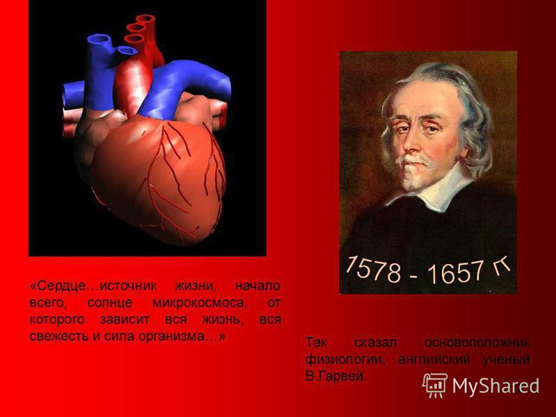 2 «Сердце…источник жизни, начало всего, солнце микрокосмоса, от которого зависит вся жизнь, вся свежесть и сила организма…» Так сказал основоположник физиологии, английский ученый В.Гарвей.