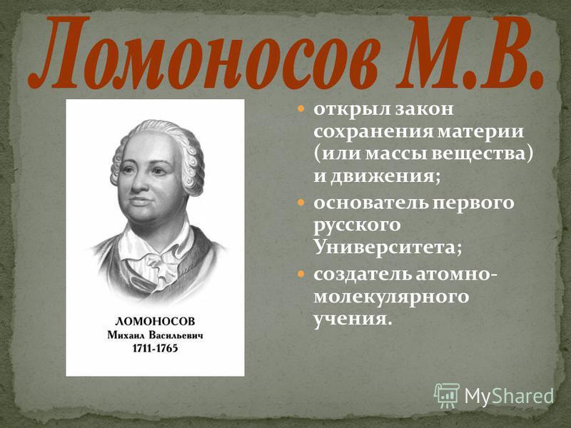 открыл закон сохранения материи (или массы вещества) и движения; основатель первого русского Университета; создатель атомно- молекулярного учения.