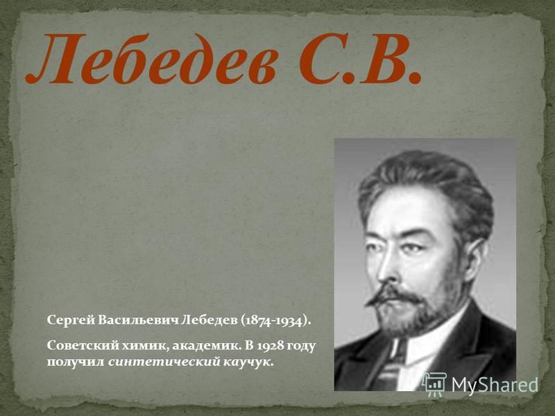 Сергей Васильевич Лебедев (1874-1934). Советский химик, академик. В 1928 году получил синтетический каучук.