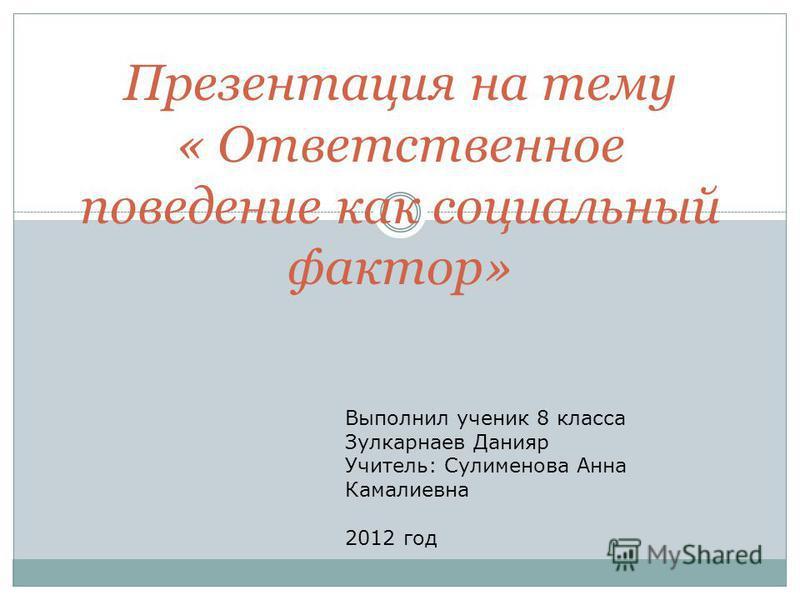 Презентация на тему « Ответственное поведение как социальный фактор» Выполнил ученик 8 класса Зулкарнаев Данияр Учитель: Сулименова Анна Камалиевна 2012 год