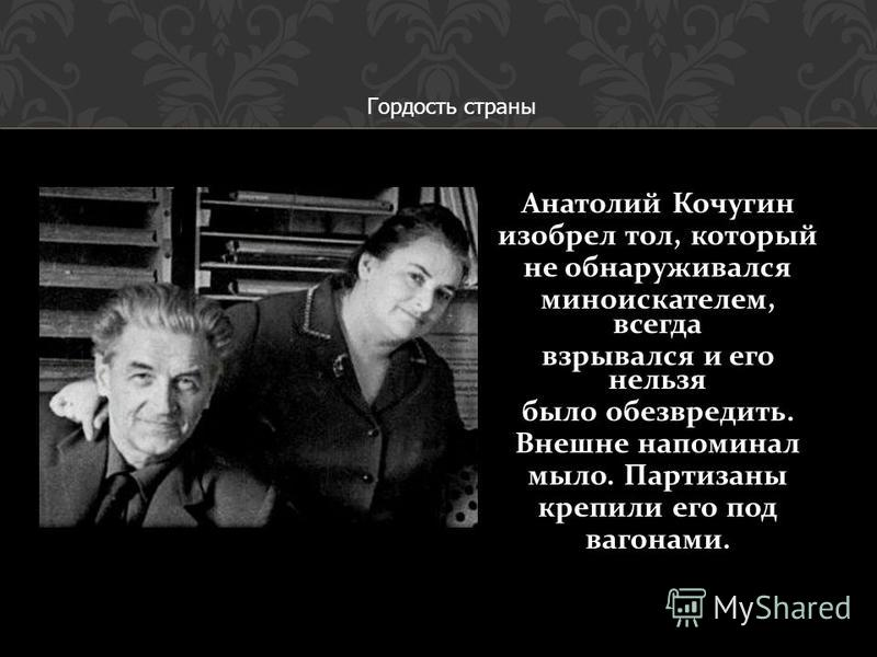 Анатолий Кочугин изобрел тол, который не обнаруживался миноискателем, всегда взрывался и его нельзя было обезвредить. Внешне напоминал мыло. Партизаны крепили его под вагонами. Гордость страны