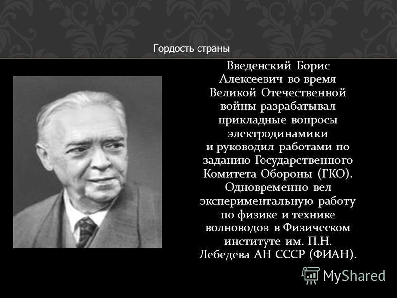 Введенский Борис Алексеевич во время Великой Отечественной войны разрабатывал прикладные вопросы электродинамики и руководил работами по заданию Государственного Комитета Обороны ( ГКО ). Одновременно вел экспериментальную работу по физике и технике