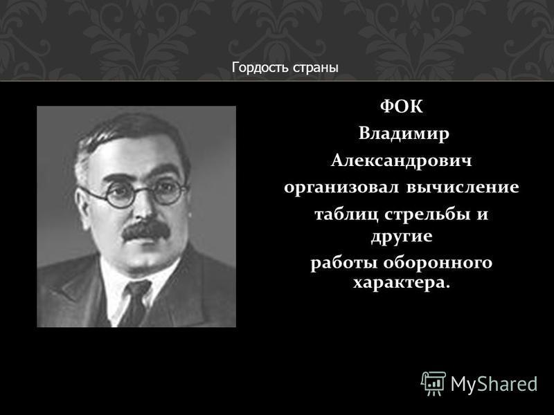 ФОК Владимир Александрович организовал вычисление таблиц стрельбы и другие работы оборонного характера. Гордость страны