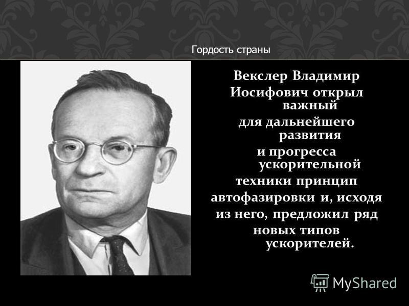 Векслер Владимир Иосифович открыл важный для дальнейшего развития и прогресса ускорительной техники принцип автофазировки и, исходя из него, предложил ряд новых типов ускорителей. Гордость страны