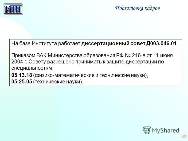 30 На базе Института работает диссертационный совет Д003.046.01. Приказом ВАК Министерства образования РФ 216-в от 11 июня 2004 г. Совету разрешено принимать к защите диссертации по специальностям: 05.13.18 (физико-математические и технические науки)
