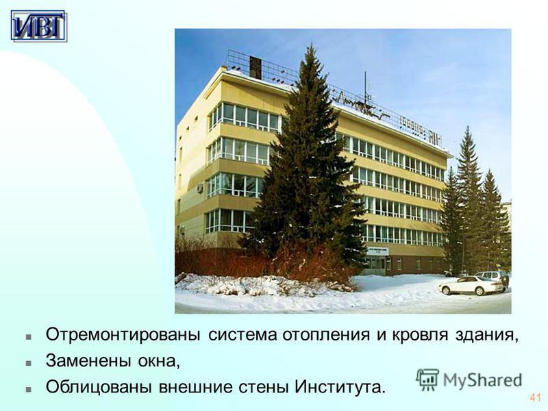 41 n Отремонтированы система отопления и кровля здания, n Заменены окна, n Облицованы внешние стены Института.