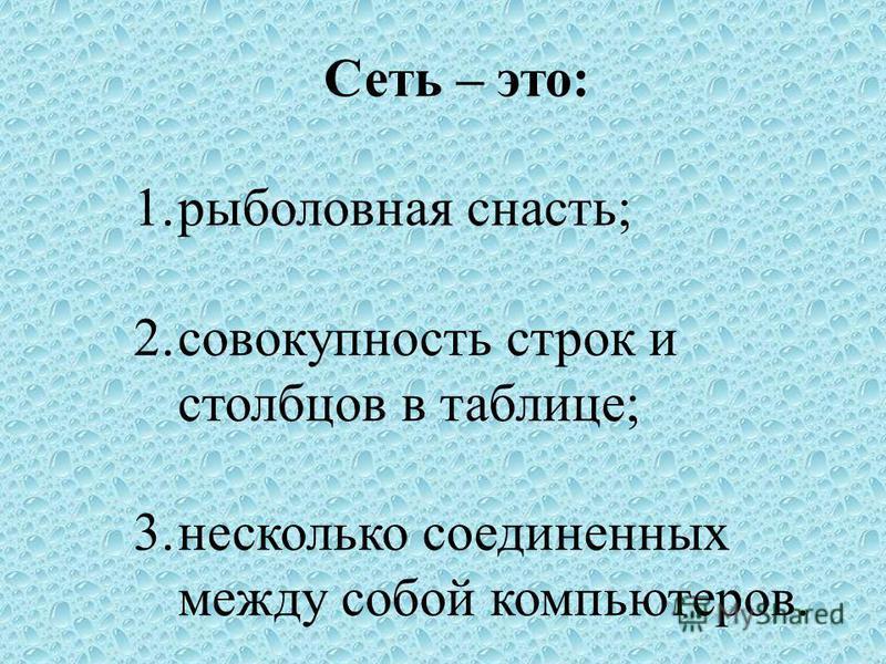 Сеть – это: 1. рыболовная снасть; 2. совокупность строк и столбцов в таблице; 3. несколько соединенных между собой компьютеров.