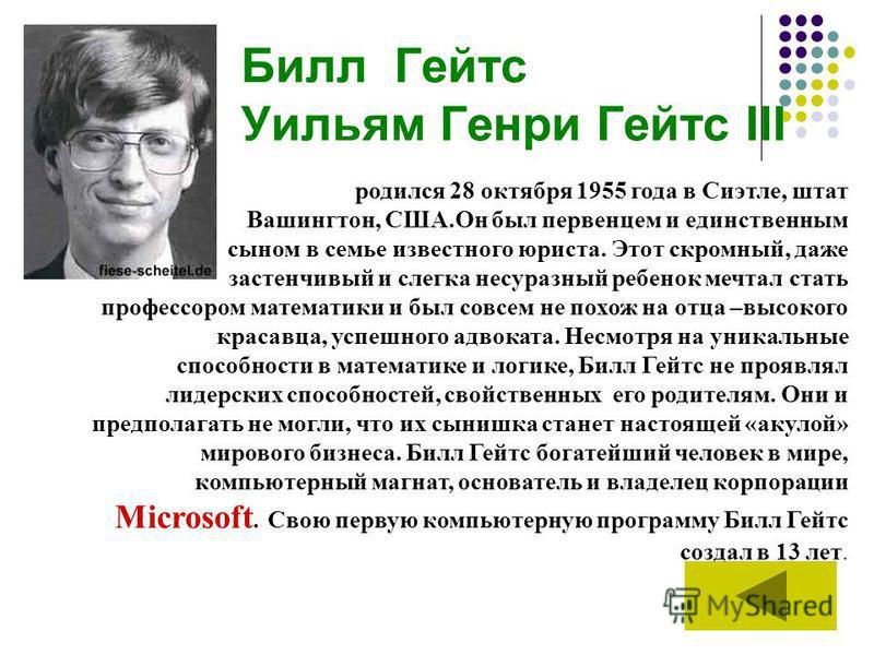 Билл Гейтс Уильям Генри Гейтс III родился 28 октября 1955 года в Сиэтле, штат Вашингтон, США.Он был первенцем и единственным сыном в семье известного юриста. Этот скромный, даже застенчивый и слегка несуразный ребенок мечтал стать профессором математ